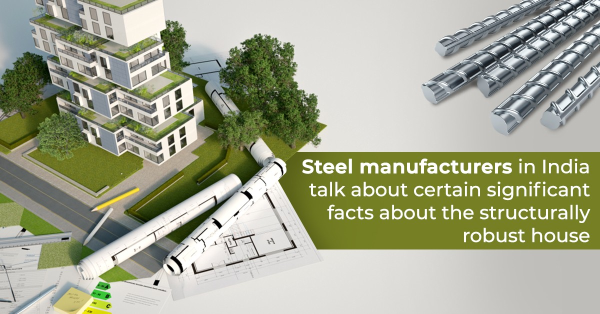 Steel Manufacturers in India Talk about Certain Significant Facts about the Structurally Robust House