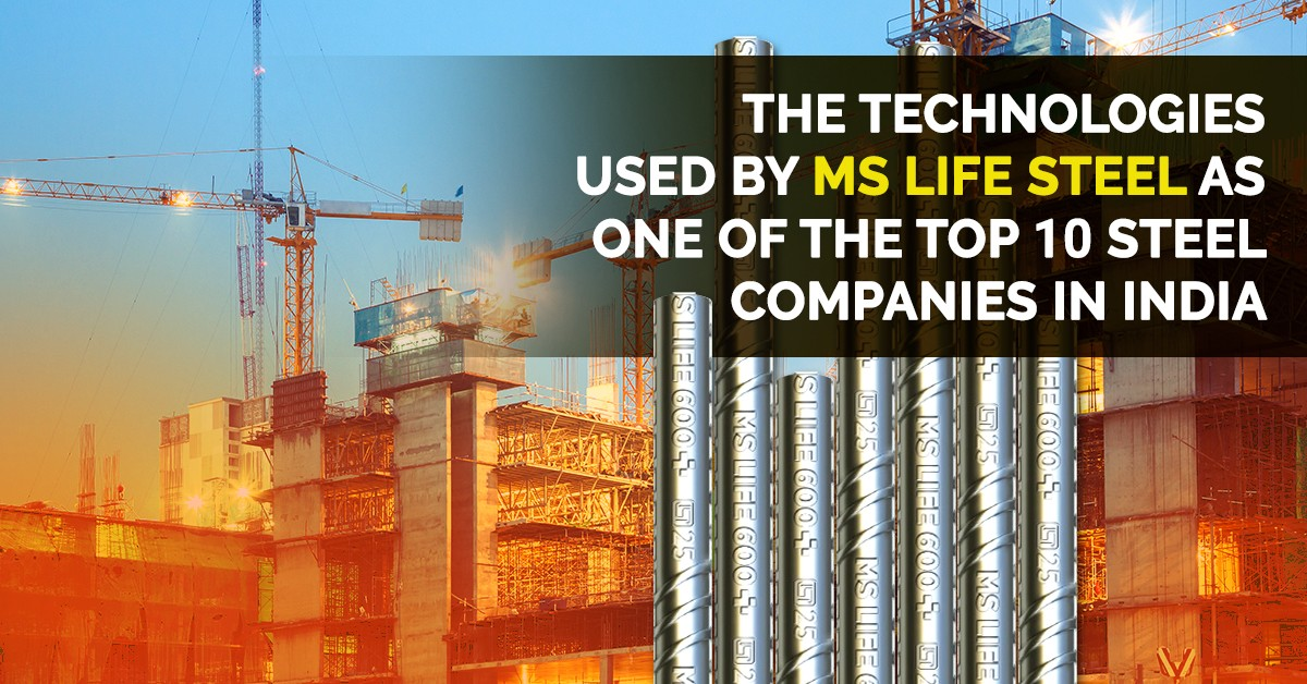 The Technologies Used  by MS Life Steel as one of the Top 10 Steel Companies in India